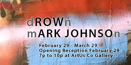 Opening Reception - dROWn - Mark Johnson 7 to 10pm Sat Feb 29 tickets