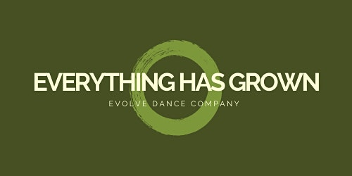 EVOLVE DANCE COMPANY presents EVERYTHING HAS GROWN
