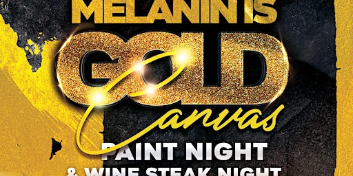MELANIN IS GOLD Paint Night & Wine Steak Night
