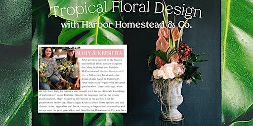 Tropical Floral Design w. Harbor Homestead - Sun., 3/8