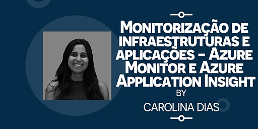"Workshop Carolina Dias: ""Monitorização de infraestruturas e aplicações - Azure Monitor e Azure Application Insight"" 