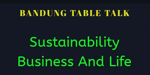 Sustainability Business & Life (Bandung Table Talk)