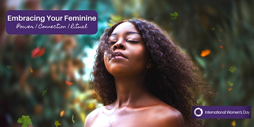 Embracing Your Feminine -International Women's Day Event
