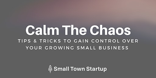Calm The Chaos: How To Get Control Over Your Growing Small Business