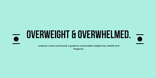 Overweight and Overwhelmed? A doctor's and nutritionist's guide to sustainable weight loss, health and longevity.