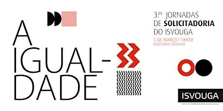 III Jornadas de Solicitadoria do ISVOUGA - A Igualdade bilhetes