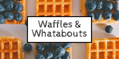 Waffles and Whatabouts with GCAC