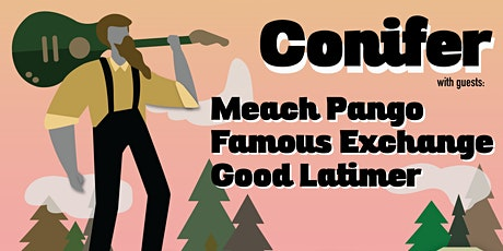 Conifer. Meach Pango, Famous Exchange, Good Latimer tickets