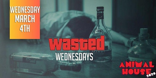 WASTED WEDNESDAYS @ ANIMAL HOUSE 2020 | MARCH 4TH