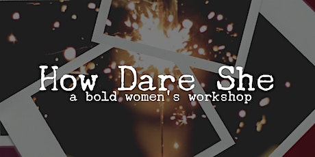 How Dare She: A Bold Women's Workshop tickets