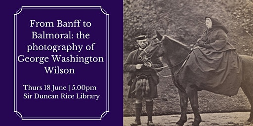 Talk: From Banff to Balmoral: the photography of George Washington Wilson