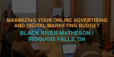 Maximizing Your Online Advertising & Digital Marketing Budget: Black River-Matheson / Iroquois Falls Workshop