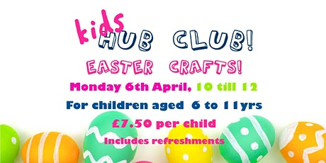 Kid Hub Club: Easter Crafts.  For children aged 6 to 11 yrs. price includes tickets