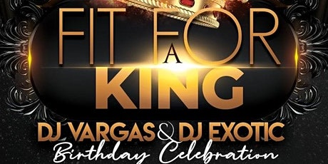 """""""FIT FOR A KING"""" - DJ VARGAS AND DJ EXOTIC BIRTHDAY CELEBRATION tickets"""