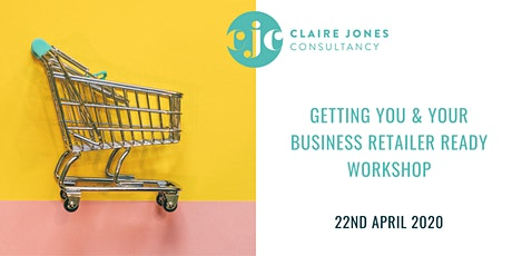 Getting you & your business 'ready for retail' Workshop 22nd April 2020 tickets