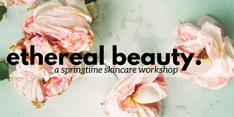 Ethereal Beauty: A Springtime Skincare Workshop tickets