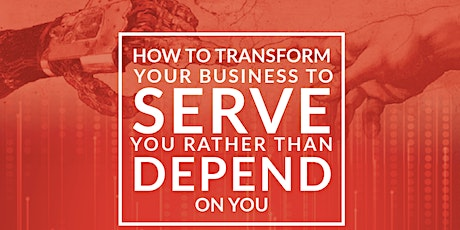 HOW TO TRANSFORM YOUR BUSINESS TO SERVE YOU RATHER THAN DEPEND  ON YOU tickets