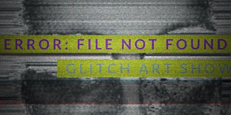 POSTPONED: ERROR: FILE NOT FOUND GLITCH ART SHOW tickets