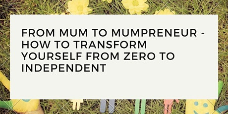From Mum to Mumpreneur - How To Transform Yourself From Zero To Independent tickets