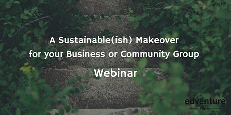 A Sustainable(ish) Makeover for your Business or Community Group Webinar tickets