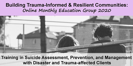 Building Trauma-Informed and Resilient Communities: Session 6 Training in Suicide Assessment, Prevention, and Management with Disaster and Trauma-affected Clients tickets