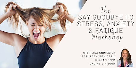 THE SAY GOODBYE TO STRESS, ANXIETY & FATIGUE WORKSHOP tickets