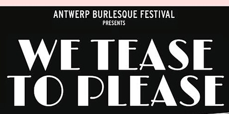 "7th int. Antwerp Burlesque Festival ""We tease to P tickets"