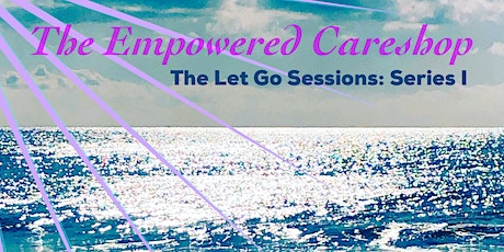 The Empowered Careshop | The Let Go Sessions: Series I tickets