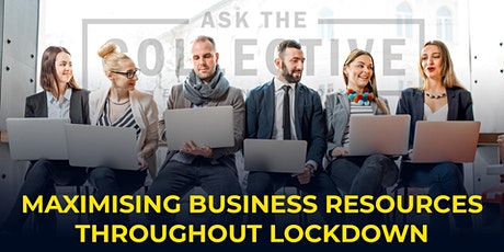 ASK THE COLLECTIVE about Maximising business resources throughout Lockdown tickets